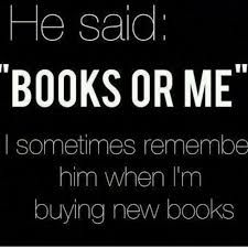"""he said: """"books or me"""" I sometimes remember him when I'm buying new books"""