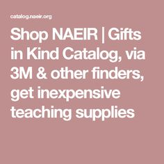NAEIR- free school supplies; Gifts in Kind Catalog, via 3M & other donor co's, get inexpensive teaching supplies; NAEIR offers organizations like yours access to thousands of brand new, high-quality products for a fraction of retail cost. Office supplies, clothes, toys, toiletries, electronics, books… and all the merchandise is free. Yes. Free! And it's available to help you make a bigger difference in your community.