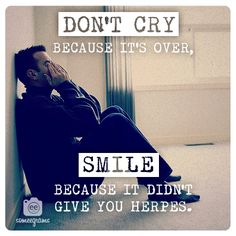 Don't cry because it's over, smile because it didn't give you herpes.