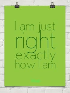 I am just right, exactly how I am