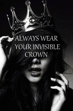 Always wear your invisible crown.