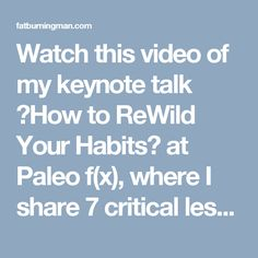 Watch this video of my keynote talk �How to ReWild Your Habits� at Paleo f(x), where I share 7 critical lessons I learned living off-the-grid.
