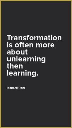 """""""Transformation is often more about unlearning than learning"""" Richard Rohr"""