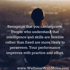 Recognize that you can improve. People who understand that intelligence and skills are flexible rather than fixed are more likely to persevere. Your performance improves with practice and effort.
