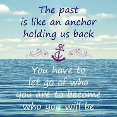 the past is like an anchor holding us back you have to let go of who you are to become who you will be  Anchor Quote