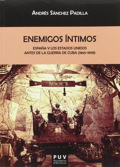 Enemigos íntimos : España y los Estados Unidos antes de la Guerra de Cuba (1865-1898) / Andrés Sánchez Padilla
