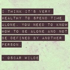 You have to create your own happiness, independent of other people. Being alone is just fine.