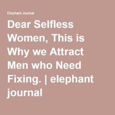 Dear Selfless Women, This is Why we Attract Men who Need Fixing. | elephant journal
