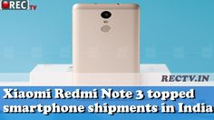 Xiaomi Redmi Note 3 topped smartphone shipments in India  ll latest gadget news…