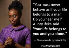 """""""You must never behave as if your life belongs to a man. Do you hear me?' Aunty Ifeka said. 'Your life belongs to you and you alone.""""  ―Chimamanda Ngozi Adichie"""