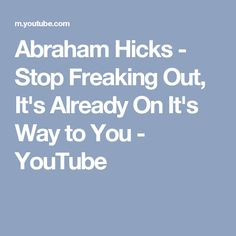 Abraham Hicks - Stop Freaking Out, It's Already On It's Way to You - YouTube