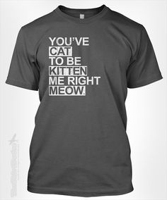 You've cat to be kitten me right meow (vintage) - humor funny cute pet animal kitty text words phrase tshirt t-shirt tee shirt on Etsy, $14.95