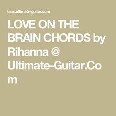 LOVE ON THE BRAIN CHORDS by Rihanna @ Ultimate-Guitar.Com