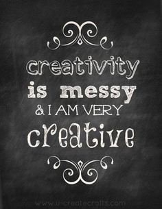 Creativity is messy and I am very creative!