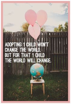 Adopting 1 child won't change the world but for that 1 child the world will change. I love this saying, it's not about our desire to have a baby, it's about giving a forever home to a child and showing them love!!