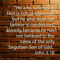 John 3:18 He who believes in Him is not condemned; but he who does not believe is condemned already, because he has not believed in the name of the only begotten Son of God.