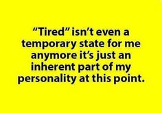 I'm never not tired..