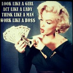 Look like a girl, act like a lady, think like a man, work like a boss...