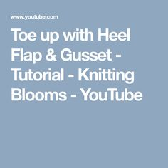 Toe up with Heel Flap & Gusset - Tutorial - Knitting Blooms - YouTube