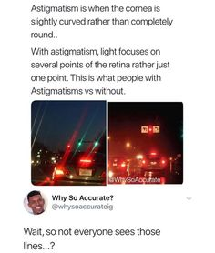 Astigmatism is when the cornea is slightly curved rather than completely With astigmatism, light focuses on several points of the retina rather just one point. This is what people with Astigmatisms vs without. Wait, so not everyone sees th Info Board, Tumblr Funny, Funny Memes, Jokes, Meme Meme, Funny Quotes, The More You Know, Good To Know, Weird Facts