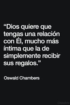 """""""Dios quiere que tengas una relación con Él, mucho más íntima que la de simplemente recibir sus regalos"""" - Oswald Chambers."""