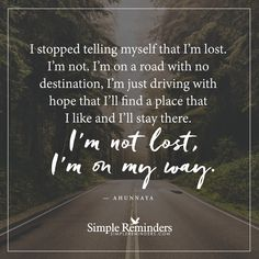 I am not lost I stopped telling myself that I'm lost. I'm not. I'm on a road with no destination, I'm just driving with hope that I'll find a place that I like and I'll stay there. I'm not lost, I'm on my way. — Ahunnaya
