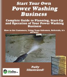 Start Your Own Power Washing Business Today! Your Complete Guide to Starting and Operating a Power Washing Business. Become a Professional Power Washer.