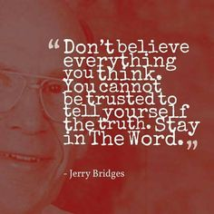"""Dont believe everything you think. You cannot be trusted to tell yourself the truth. Stay in The Word"" Jerry Bridges The Great Exchange. 5 Solas, Dear Self, Reformed Theology, Spiritual Messages, Bible Verses Quotes, Scriptures, Some Words, Christian Quotes, Christian Faith"