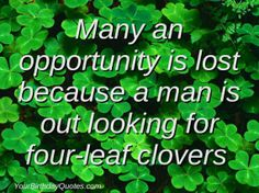 Many an opportunity is lost because a man is out looking for four-leaf clovers.