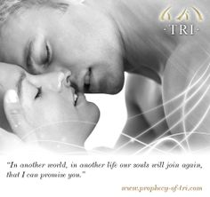 """""""In another world, in another life our souls will join again, that I can promise you.""""  TRI - Chapter one: The Prophecy  Ebook: http://www.amazon.com/dp/B00H7NOQU8 Site: http://www.prophecy-of-tri.com/books-english/ Free preview: http://www.prophecy-of-tri.com/wp-content/uploads/2012/01/Tri-The-Prophecy_preview.pdf"""