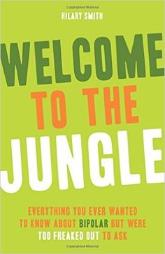 Welcome to the Jungle: Everything You Ever Wanted to Know About Bipolar but Were Too Freaked Out to Ask: Hilary T. Smith: 9781573244725: Amazon.com: Books