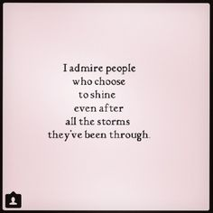 Life Quotes : QUOTATION - Image : Quotes about Love - Description I admire people who choose to shine even after all the storms they've been through. Sharing is Caring - Hey can you Share this Quote Words Quotes, Me Quotes, Motivational Quotes, Inspirational Quotes, Sayings, Daily Quotes, Admire Quotes, Photo Quotes, Pretty Words