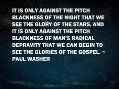 It is only against the pitch blackness of the night that we see the glory of the stars. And it is only against the pitch blackness of man's radical depravity that we can begin to see the glories of the gospel. Wise Quotes, Quotable Quotes, Faith Quotes, Great Quotes, Inspirational Quotes, Scripture Quotes, Bible Verses, Scriptures, Paul Washer Quotes