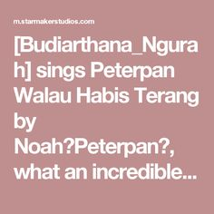 [Budiarthana_Ngurah] sings Peterpan Walau Habis Terang by Noah(Peterpan), what an incredible voice on StarMaker!