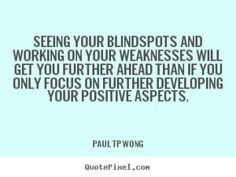 """""""Seeing your blindspots and working on your weaknesses will get you further ahead than if you only focus on further developing your positive aspects."""" – Dr Paul TP Wong"""