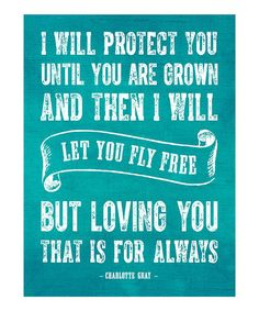 """I will protect you until you are grown and then I will let you fly free, but loving you, that is for always!"" - Charlotte Gray"