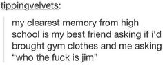 """my clearest memory from high school is my best friend asking me if i'd brought gym clothes and me asking """"who the fuck is jim? Funny Pins, Funny Memes, Jokes, Funny Stuff, Random Stuff, Random Humor, Stupid Memes, Funny Shit, Dankest Memes"""