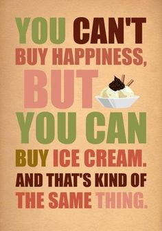So true!! But then again I guess the delicious taste of ice cream and the heavenly feeling it puts me in is buying happiness.