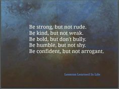 There's a difference...don't be afraid to be strong and confident and bold, but also kind and humble.
