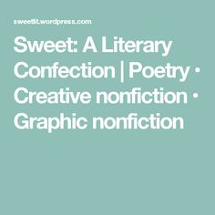 Sweet: A Literary Confection | Poetry • Creative nonfiction • Graphic nonfiction