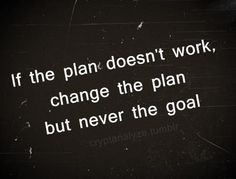 Never change the goal, just the road your traveling on to get there. :)