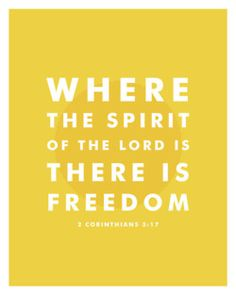 Where the Spirit of the Lord is, there is freedom - 2 Corinthians 3:17.  Also in the form of a great Worship song!