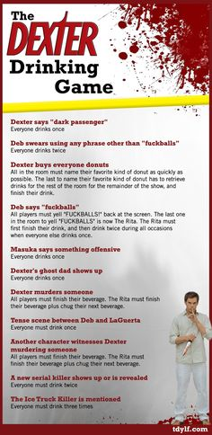 Dexter drinking game. there are 13 other shows in this article that have drinking games too!