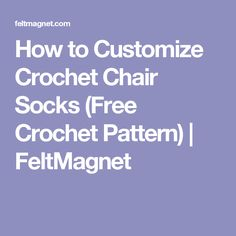 How to Customize Crochet Chair Socks (Free Crochet Pattern) | FeltMagnet