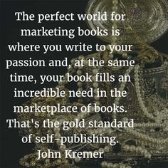 the perfect world for marketing books is where you write to your passion and your book fills an incredible need in the marketplace of books. That's the gold standard of self-publishing.