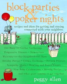 "Block Parties & Poker Nights by Peggy Allen. ""Across the country, folks are rediscovering potluck parties, progressive dinners, and other neighborhood gatherings as a way to forge bonds that endure long after the last dish is cleared away. From small, adults get-togethers to neighborhood extravaganzas,Block Parties and Poker Nights has dozens of creative ideas for fun, fulfilling community events and the tried-and-true dishes that make them so memorable."""