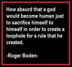 ".""How absurd that a god would become human just to sacrifice himself to himself in order to create a loophole for a rule that he created."" -Roger Boden"