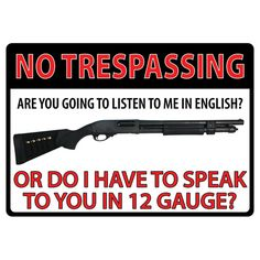 """No trespassing... Are you going to listen to me in English? Or do I have to speak to you in 12 gauge?"" Tin sign features rolled edges, embossed features and durable weatherproof finish. Includes pre-"