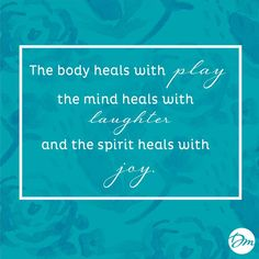 The body heals with play, the mind heals with laugher and the spirit heals with joy. #Quotes