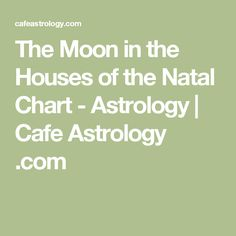 The Moon in the Houses of the Natal Chart - Astrology | Cafe Astrology .com